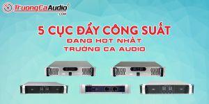 Điểm Qua 5 Cục Đẩy Công Suất Đang Hot Nhất Tại Trường Ca Audio